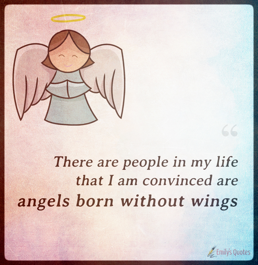 There are people in my life that I am convinced are angels born without wings.
