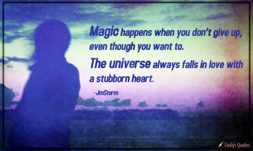 Magic happens when you don't give up, even though you want to. The universe