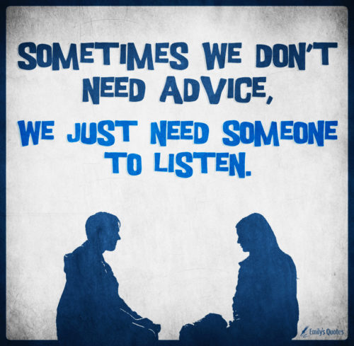 Sometimes we don't need advice, we just need someone to listen.