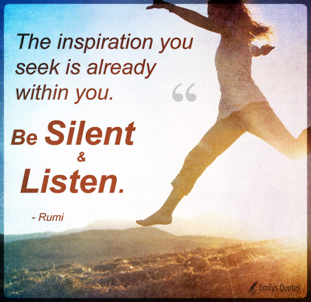 The inspiration you seek is already within you. Be silent and listen.