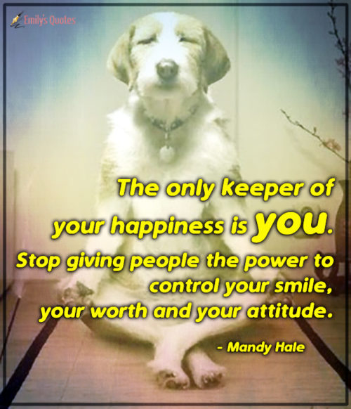 The only keeper of your happiness is you. Stop giving people the power to