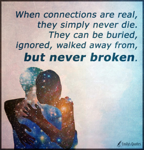 When connections are real, they simply never die. They can be buried