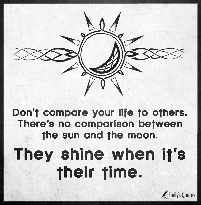 Don't compare your life to others. There's no comparison between