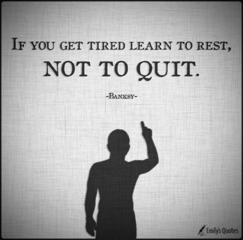 If you get tired learn to rest, not to quit.