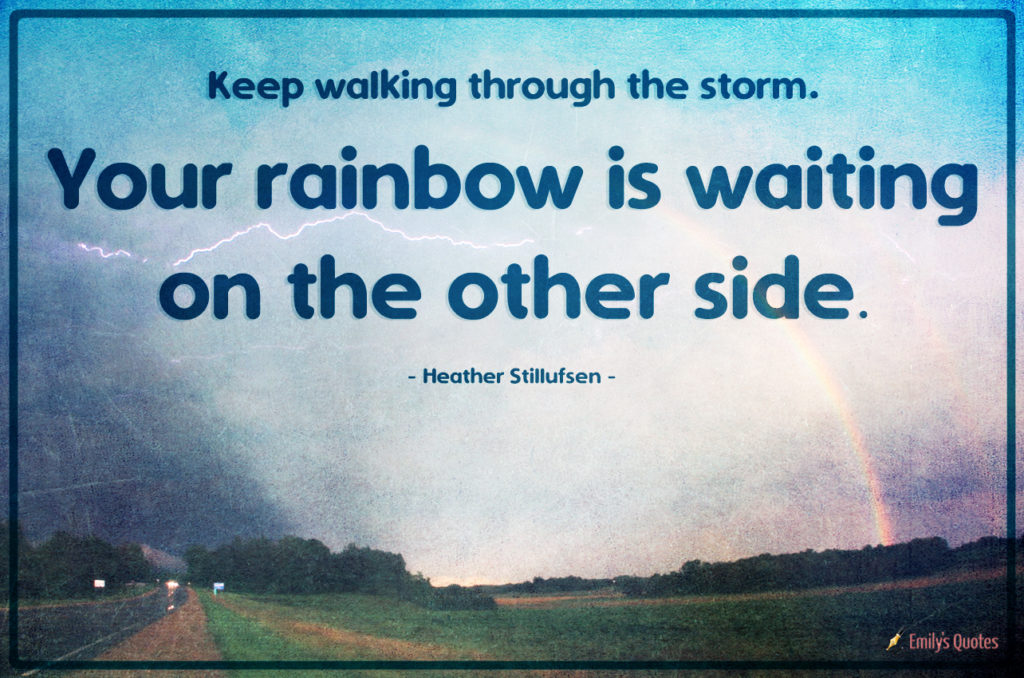 Keep walking through the storm. Your rainbow is waiting on the other side.