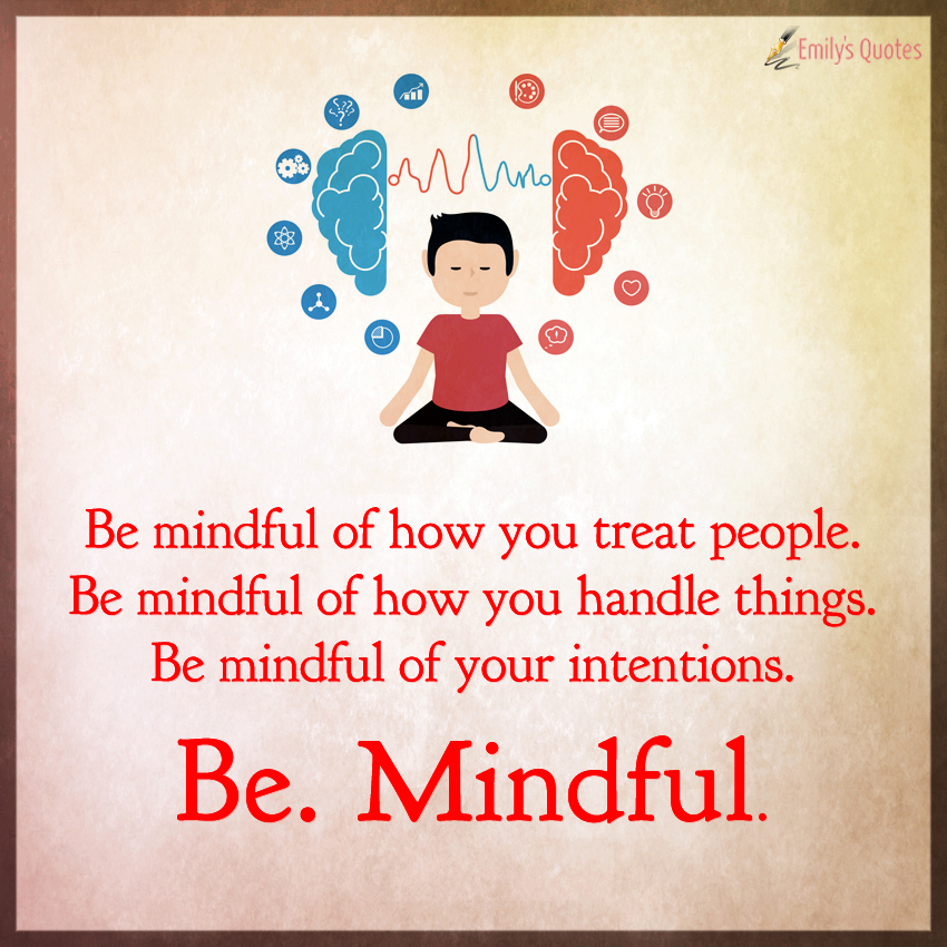 Be mindful of how you treat people. Be mindful of how you handle things