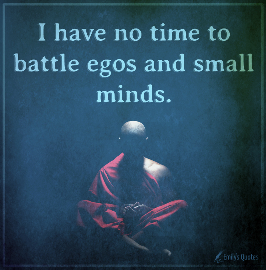 I have no time to battle egos and small minds.