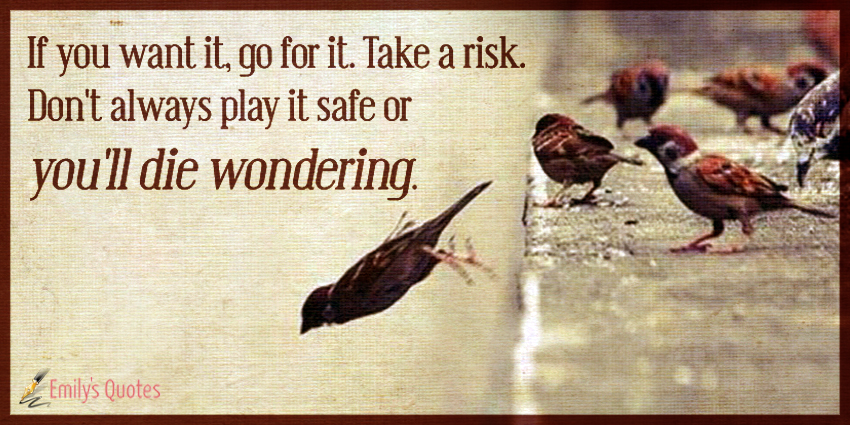 If you want it, go for it. Take a risk. Don't always play it safe or you'll die wondering.