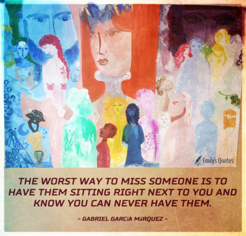 The worst way to miss someone is to have them sitting right next to you