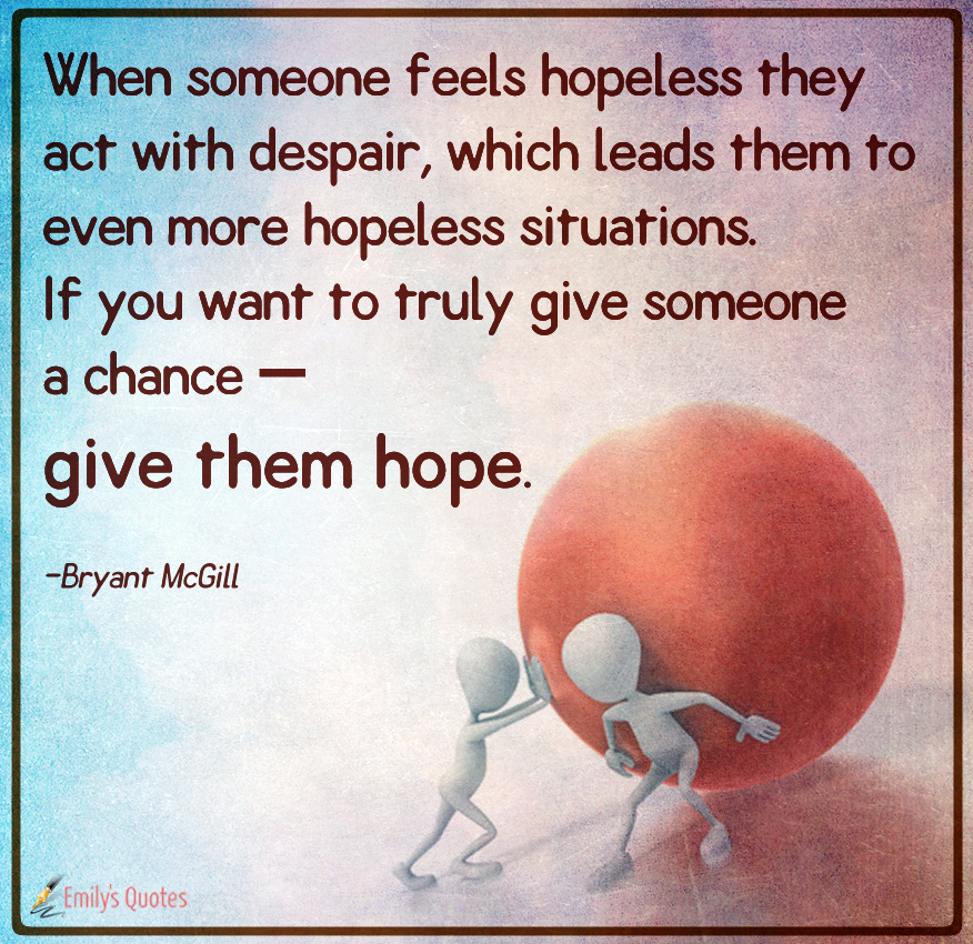 When someone feels hopeless they act with despair, which leads them to even more hopeless situations
