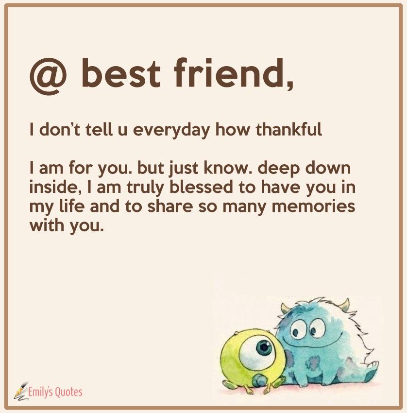 best friend - I don't tell u everyday how thankful
