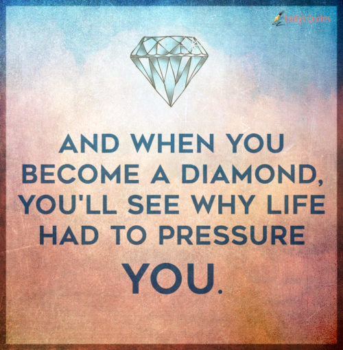 And when you become a diamond, you'll see why life had to pressure you.