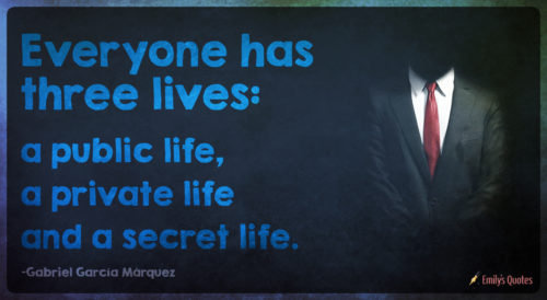 Everyone has three lives - a public life, a private life and a secret life.