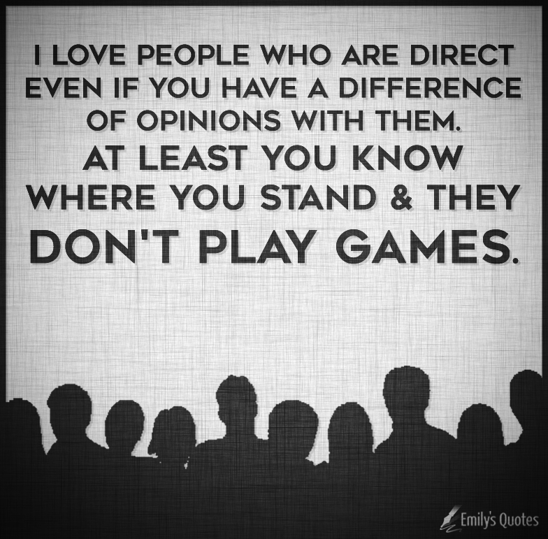 I love people who are direct even if you have a difference of opinions with them.
