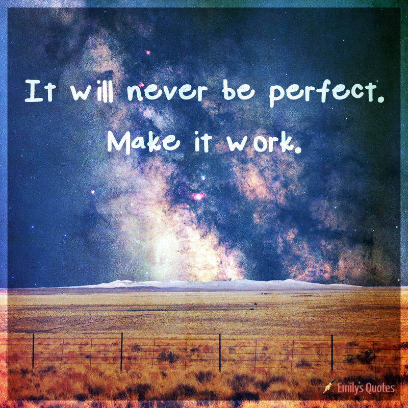 It Will Never Be Perfect. Make It Work