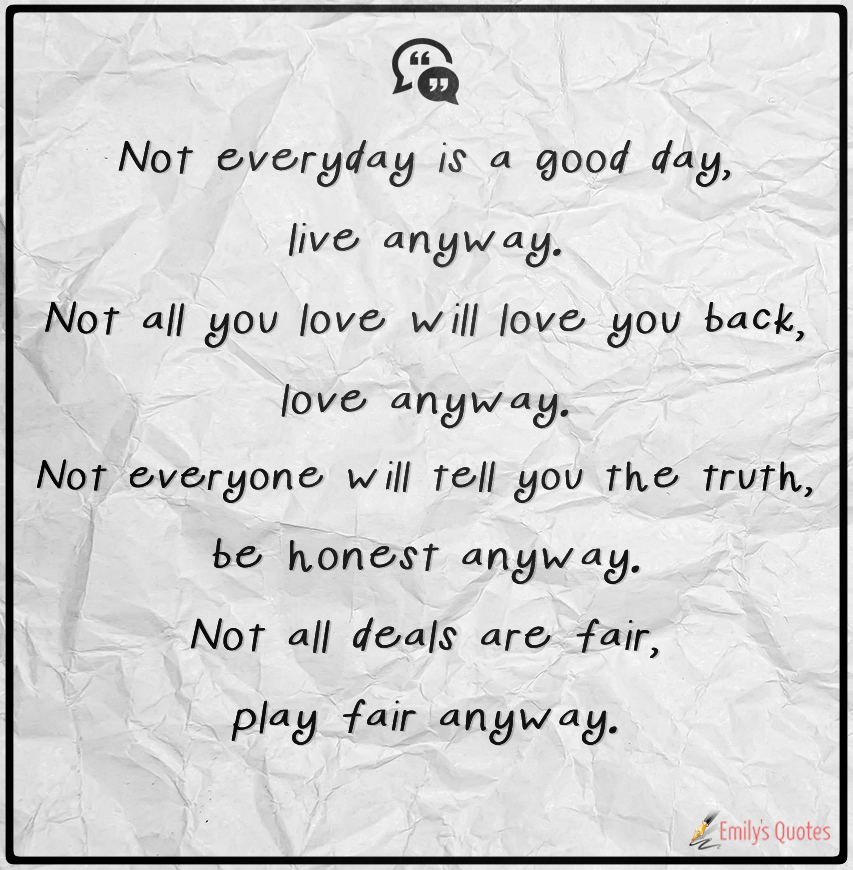 Not Everyday Is A Good Day Live Anyway Not All You Love Will Love Simple Love Quotes Love Anyway
