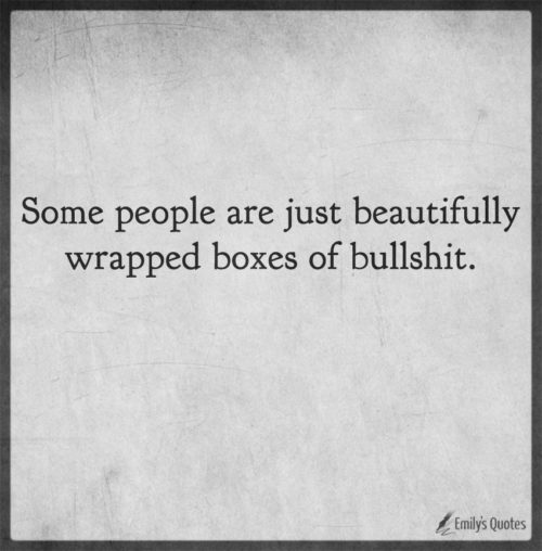 Some people are just beautifully wrapped boxes of bullshit.