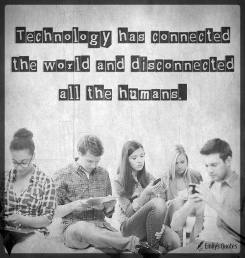 Technology has connected the world and disconnected all the humans.