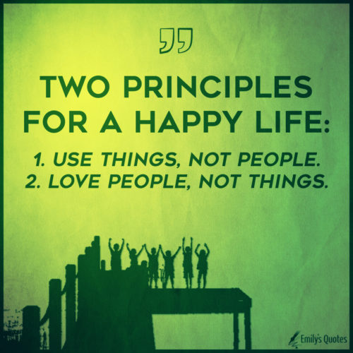 Two principles for a happy life - 1. Use things, not people. 2. Love people, not things.