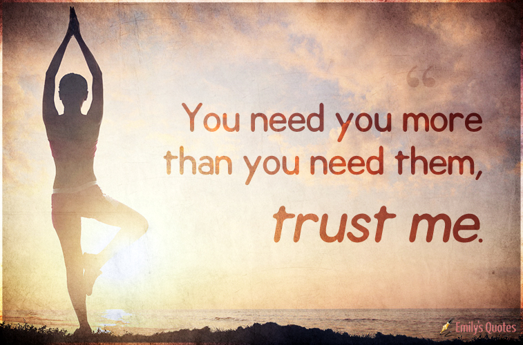 You need you more than you need them, trust me.