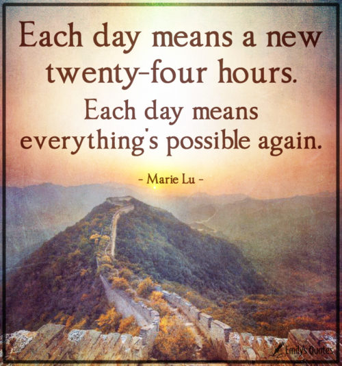 Each day means a new twenty-four hours. Each day means everything's possible again.