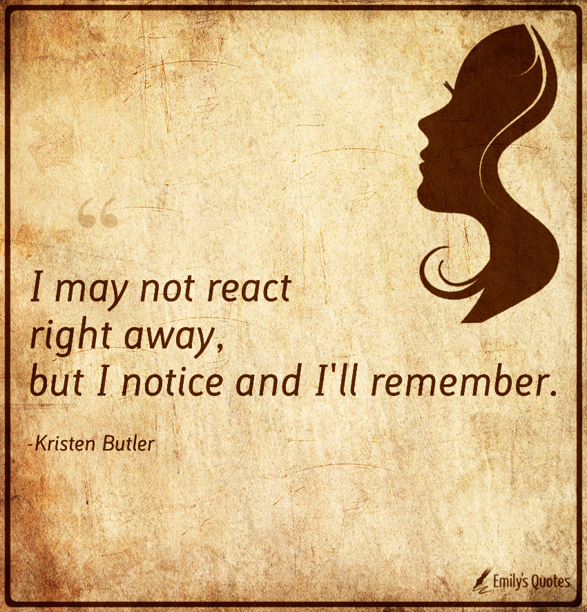 I may not react right away, but I notice and I'll remember.
