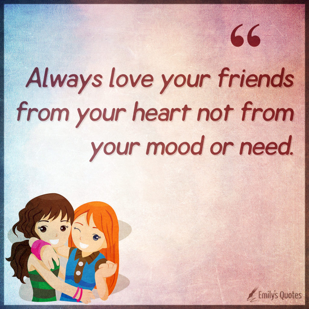 Always love your friends from your heart not from your mood or need.