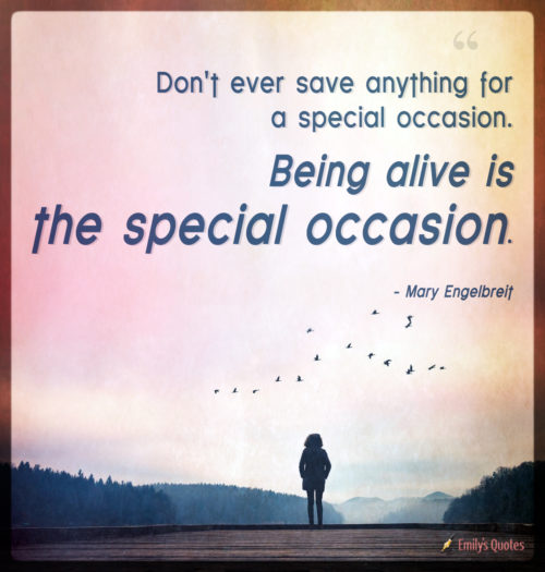 Don't ever save anything for a special occasion. Being alive is the special occasion.