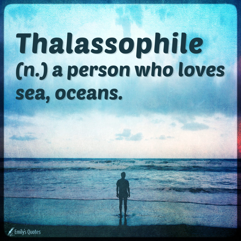 Thalassophile a person who loves sea, oceans.