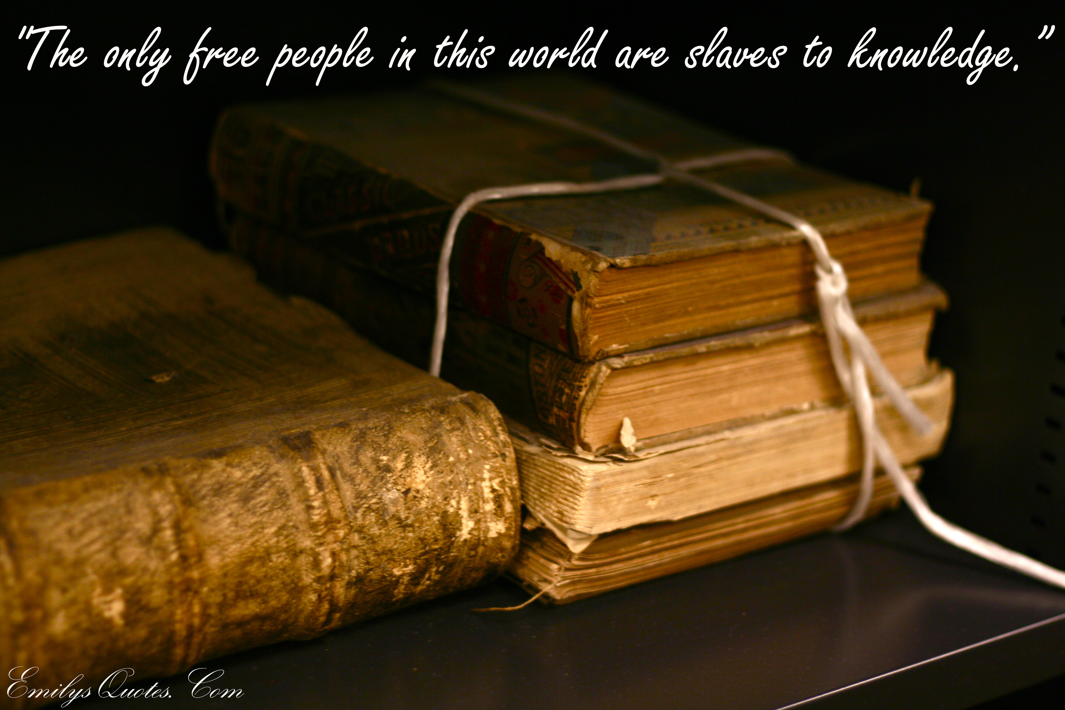 The only free people in this world are slaves to knowledge ...