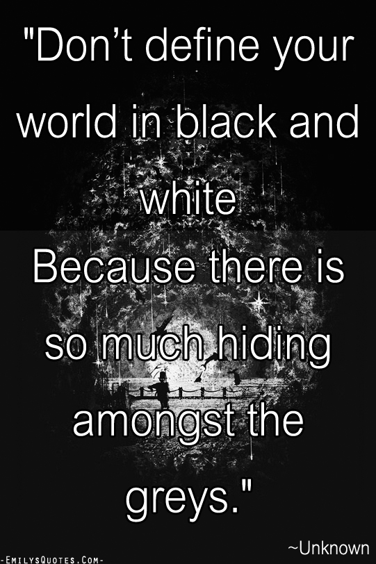 Don\'t define your world in black and white Because there is ...