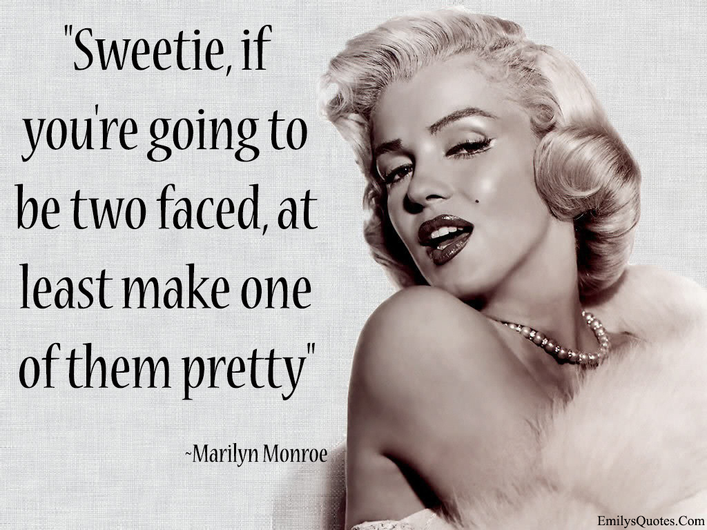 Sweetie, if you\'re going to be two faced, at least make one ...