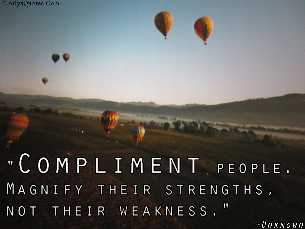 Compliment people. Magnify their strengths, not their ...