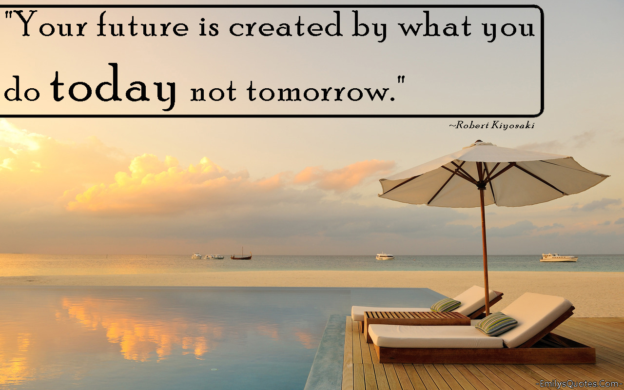Your Future Is Created By What You Do Today Not Tomorrow Popular