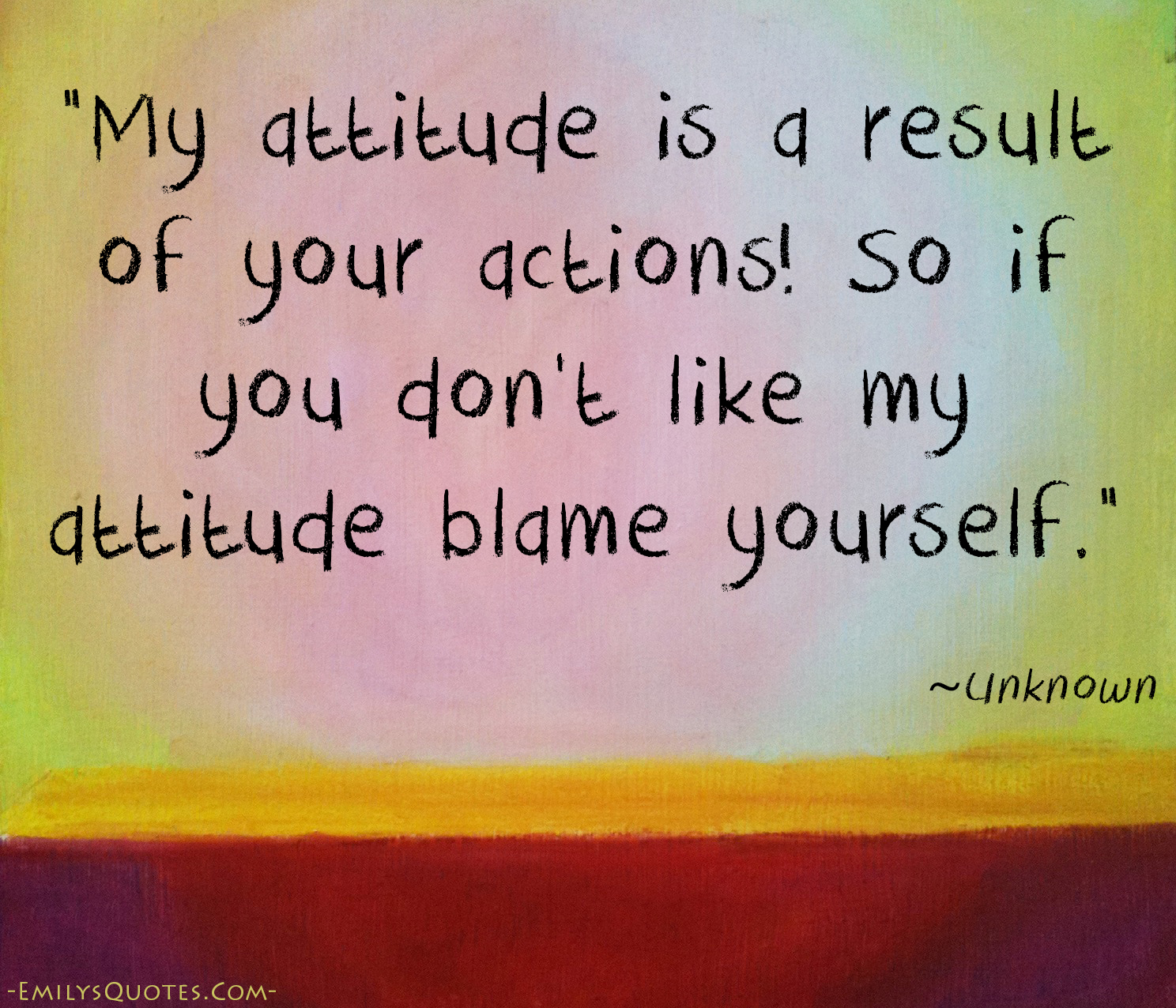 My Attitude Is A Result Of Your Actions So If You Don T Like My Attitude Blame Yourself Popular Inspirational Quotes At Emilysquotes