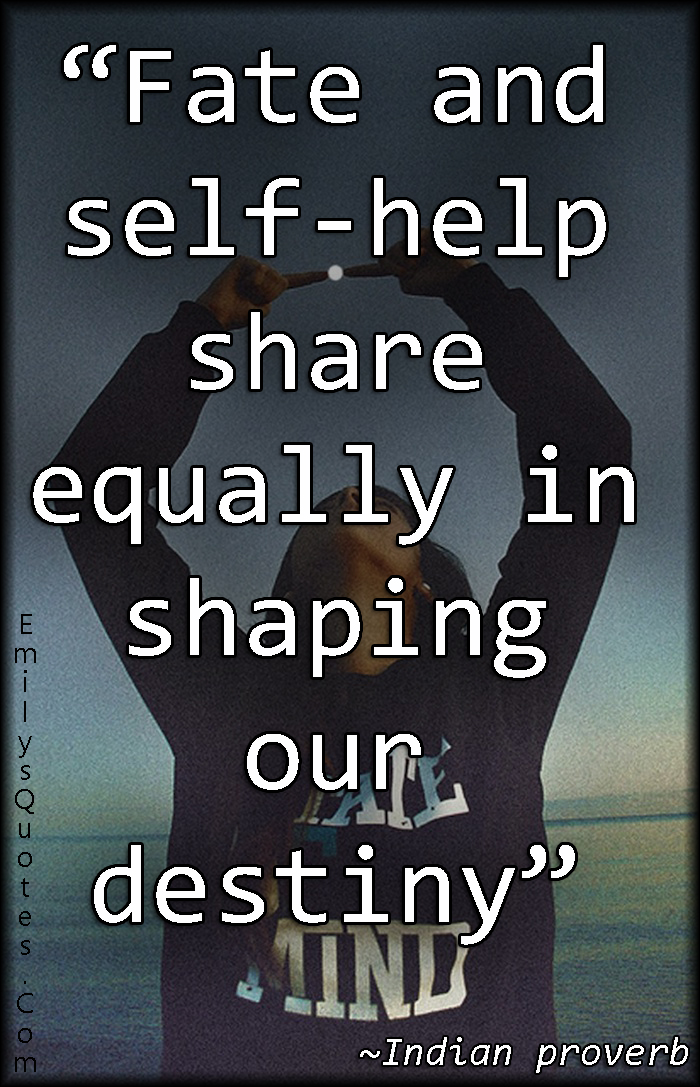 Fate and self-help share equally in shaping our destiny ...
