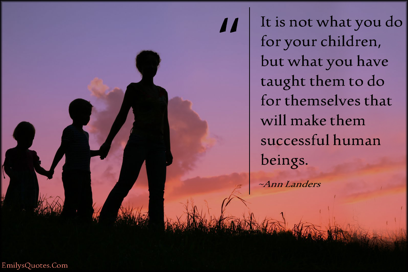 It is not what you do for your children, but what you have ...