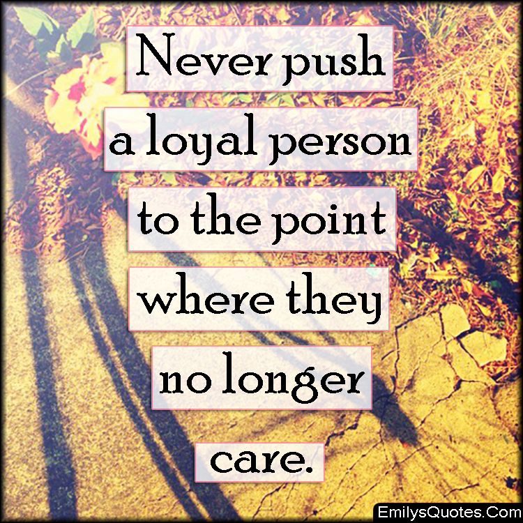Never push a loyal person to the point where they no longer ...