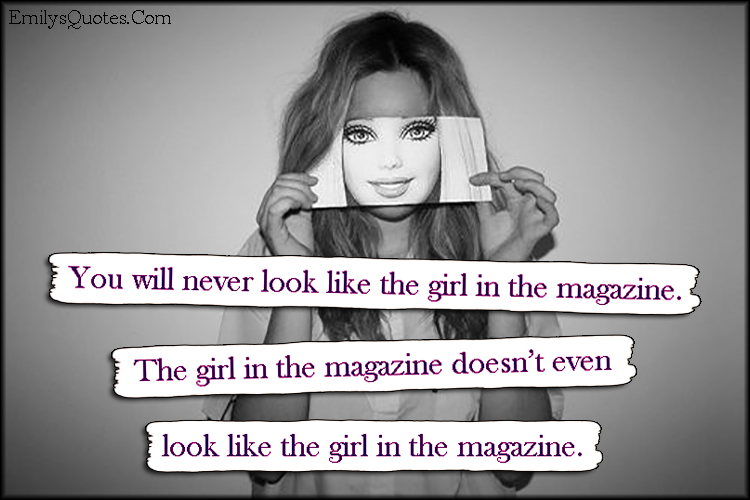You will never look like the girl in the magazine. The girl ...
