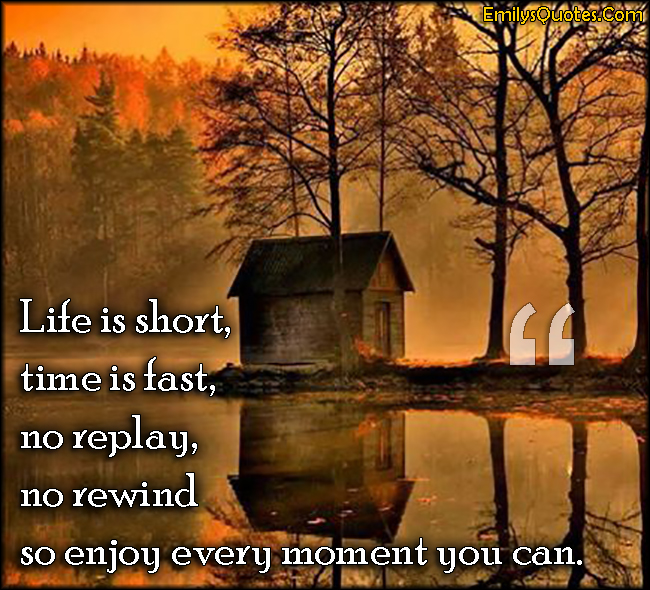Deep Quotes About Enjoying Life: Life Is Short, Time Is Fast, No Replay, No Rewind So Enjoy