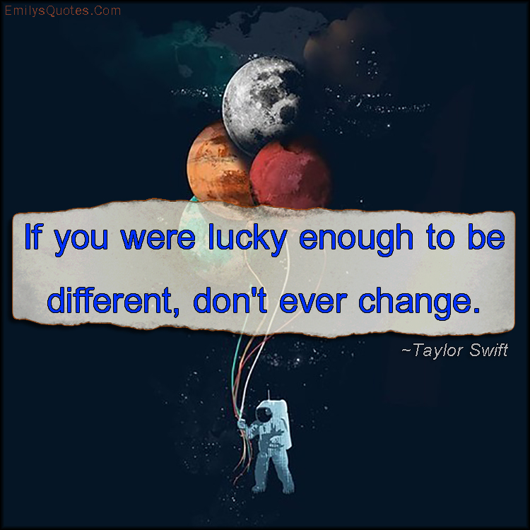 If You Were Lucky Enough To Be Different, Don't Ever