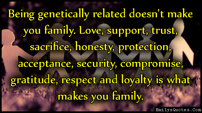 Being genetically related doesn\'t make you family. Love ...