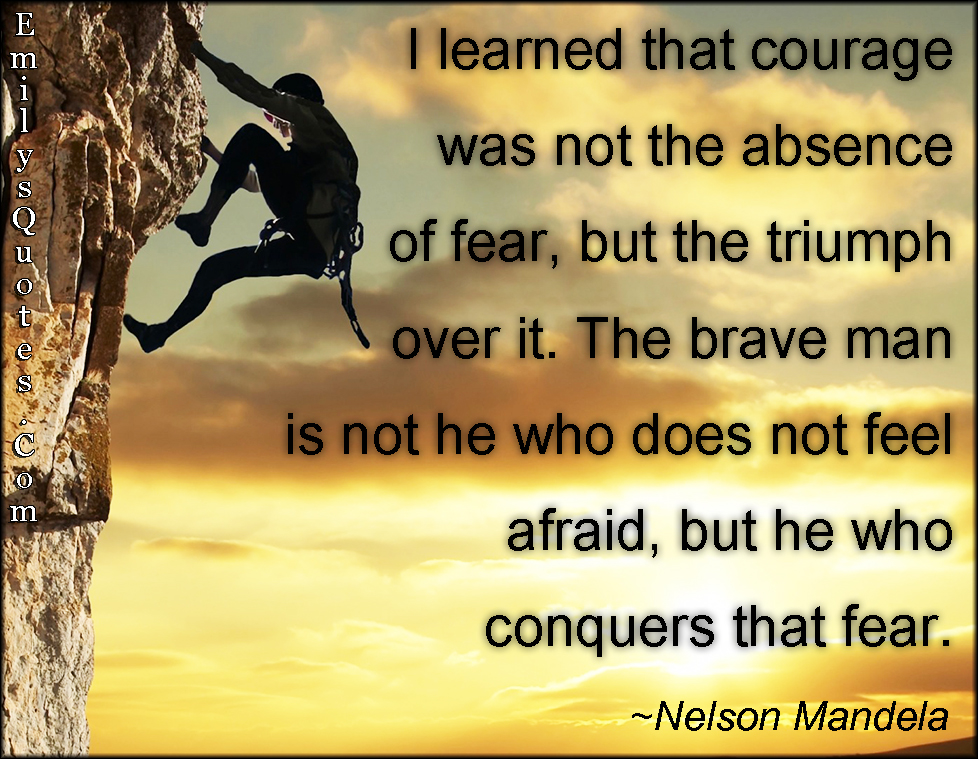 I Learned That Courage Was Not The Absence Of Fear But The