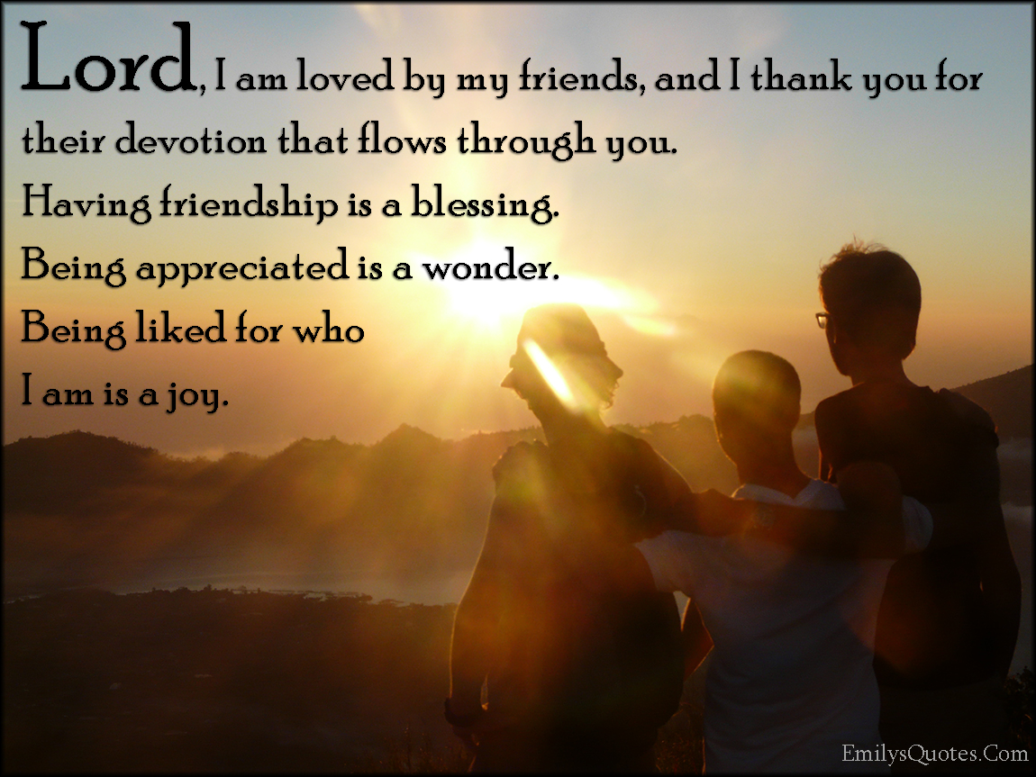 Lord, I am loved by my friends, and I thank you for their ...