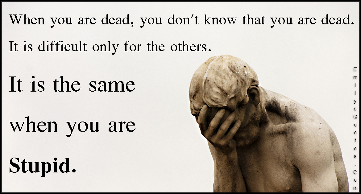 When You Are Dead You Dont Know That You Are Dead It Is