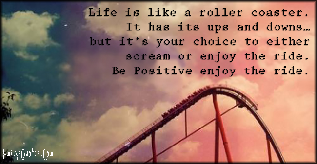 Life is like a roller coaster. It has its ups and downs…but ...