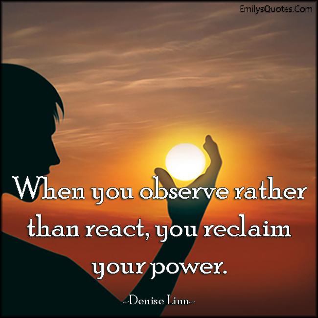 when you observe rather than react you reclaim your power