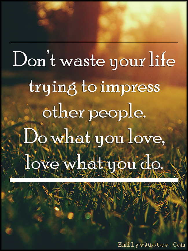 Don\'t waste your life trying to impress other people. Do ...