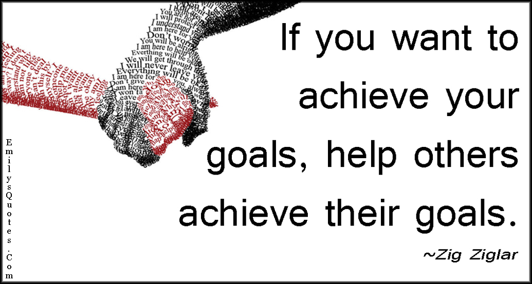 If You Want To Achieve Your Goals Help Others Achieve Their