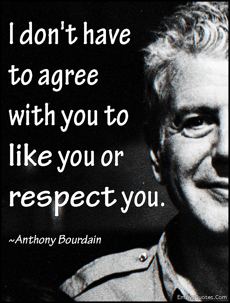 I don\'t have to agree with you to like you or respect you ...